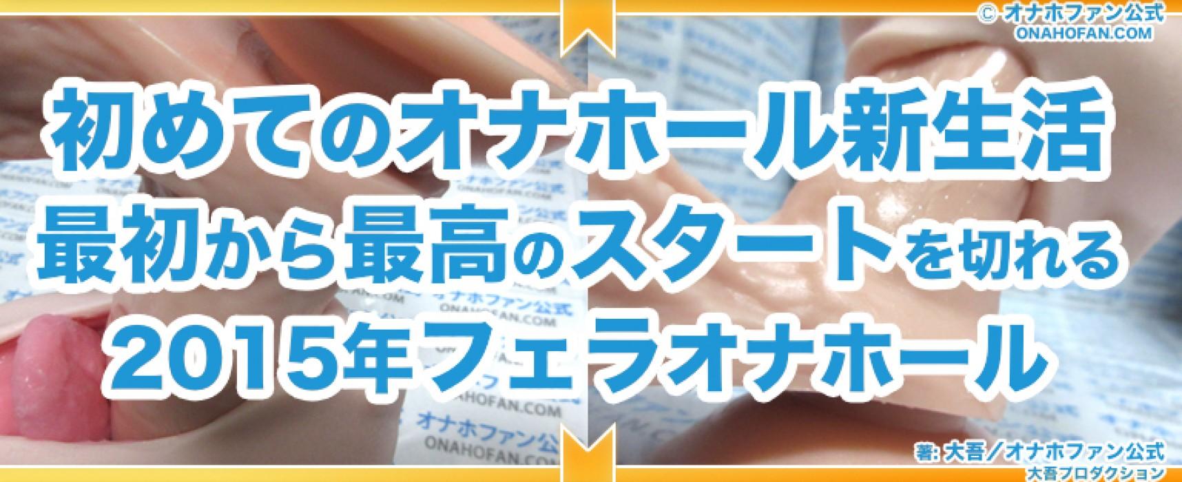 """2015年初めてのフェラオナホールならこれ!おすすめ超""""一""""選"""